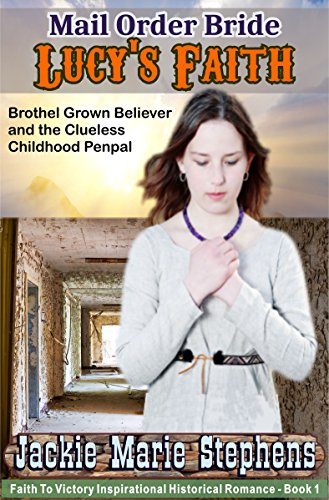 Mail Order Bride Lucy's Faith - Brothel Grown Believer and the Clueless Childhood Penpal: A Clean Western Historical Romance (Faith To Victory Inspirational Historical Romance, Book 1)