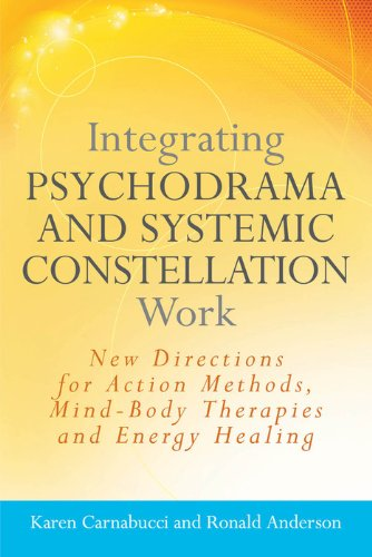 Integrating Psychodrama And Systemic Constellation Work  New Directions For Action Methods Mind Body Therapies And Energy Healing  English Edition