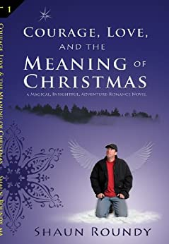 Courage, Love and the Meaning of Christmas by [Roundy, Shaun]