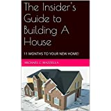 The Insider's Guide to Building A House: 11 MONTHS TO YOUR NEW HOME!