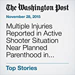 Multiple Injuries Reported in Active Shooter Situation Near Planned Parenthood in Colorado Springs | Lindsey Bever,Niraj Chokshi,Sandhya Somashekhar