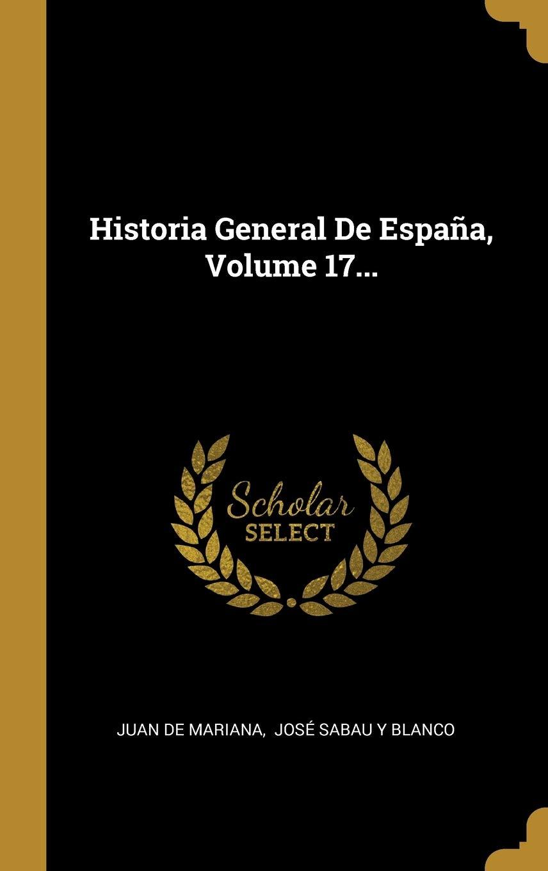 Historia General De España, Volume 17...: Amazon.es: Mariana, Juan ...