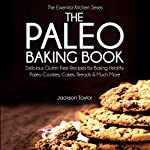 The Paleo Baking Book: Delicious Gluten Free Recipes for Baking Healthy Paleo Cookies, Cakes, Breads and Much More (The Essential Kitchen Series, Book 14) | Jackson Taylor