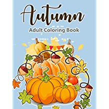 Adult Coloring Book: Autumn Coloring Book: A Coloring Book For Adults, Featuring Beautiful Autumn Scenes, Fall Leaves, and Happy Thanksgiving Designs | Relax & Color