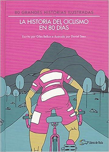 La historia del ciclismo en 80 días: 80 grandes historias ilustradas: Amazon.es: Belbin, Giles, Garate Iturralde, Eneko, Seex, Daniel, Batres Márquez, David: Libros
