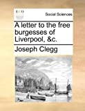 A Letter to the Free Burgesses of Liverpool, and C, Joseph Clegg, 1170656323