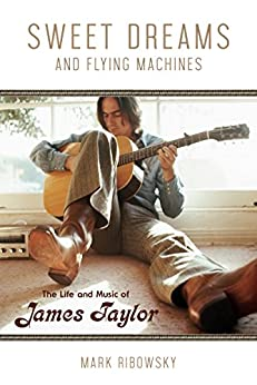 Sweet Dreams and Flying Machines: The Life and Music of James Taylor by [Ribowsky, Mark]