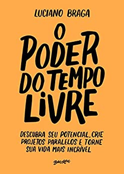 O poder do tempo livre: Descubra seu potencial, crie projetos paralelos e torne sua vida mais incrível por [Braga, Luciano]