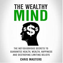 The Wealthy Mind: The Not-So-Obvious Secrets to Guarantee Health, Wealth, Happiness, and Destroying Limiting Beliefs Audiobook by Chris Masters Narrated by David Sadzin