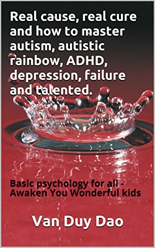 Real cause, real cure and how to master autism, autistic rainbow, ADHD, depression, failure...