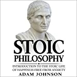 Stoic Philosophy: Introduction to the Stoic Life of Happiness Free from Anxiety | Adam Johnson