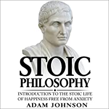 Stoic Philosophy: Introduction to the Stoic Life of Happiness Free from Anxiety Audiobook by Adam Johnson Narrated by Danny Hughes