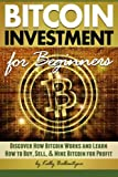 Bitcoin Investment for Beginners: Discover How Bitcoin Works and Learn How to Buy, Sell, and Mine Bitcoin for Profit