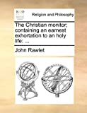 The Christian Monitor; Containing an Earnest Exhortation to an Holy Life, John Rawlet, 1170866484