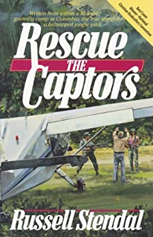 Rescue the Captors: Written from within a Marxist guerrilla camp in Colombia, the true story of a kidnapped jungle pilot by [Stendal, Russell]