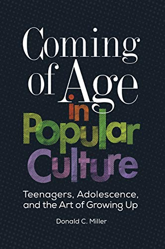 Coming of Age in Popular Culture: Teenagers, Adolescence, and the Art of Growing Up -