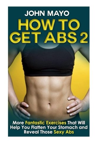 How to Get Abs: More Fantastic Exercises That Will Help You Flatten Your Stomach and Reveal Those Sexy Abs (Health, Flat Abs, How to Get Abs, How to Get Abs Fast) (Volume 2)
