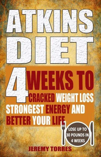 Atkins Diet: 4 Weeks To Cracked Weight Loss, Strongest Energy And Better Your Life4 Weeks To Cracked Weight Loss, Strongest Energy And Better Your ... (Including 60 Very Best Atkins Diet Recipes)