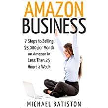 Amazon Business: 7 Steps to Selling $5,000 per Month on Amazon in Less Than 25 Hours a Week (selling on amazon, amazon fba business, amazon business, amazon ... secrets, how to sell on amazon, amazon)