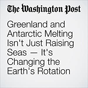 Greenland and Antarctic Melting Isn't Just Raising Seas — It's Changing the Earth's Rotation