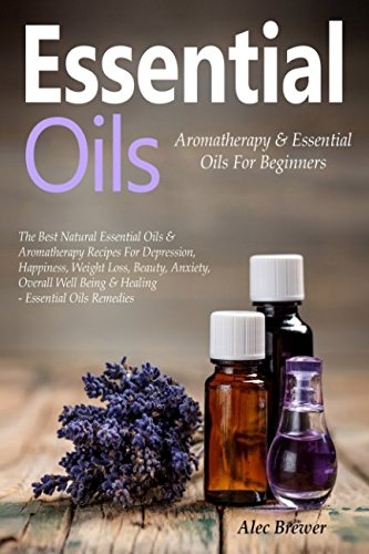 Essential Oils: Aromatherapy & Essential Oils For Beginners: The Best Natural Recipes for Depression, Happiness, Weight Loss, Beauty, Anxiety, Overall ... Oils & Aromatherapy, Essential Oils Book)