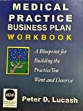 Medical Practice Business Plan Workbook : A Blueprint for Building the Practice You Want and Deserve, Lucash, Peter D., 0970524404