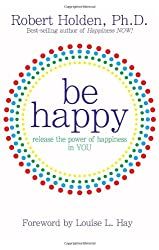 Be Happy: Release the Power of Happiness in You