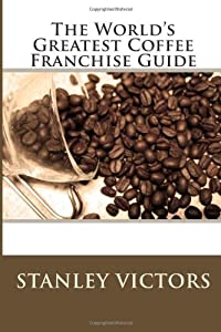 The World's Greatest Coffee Franchise Guide by CreateSpace Independent Publishing Platform