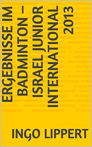 Ergebnisse im Badminton – Israel Junior International 2013 (Sportstatistik 588) (German Edition) por Ingo Lippert