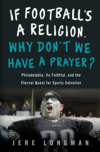 Read Online If Football's a Religion, Why Don't We Have a Prayer?: Philadelphia, Its Faithful, and the Eternal Quest for Sports Salvation ebook