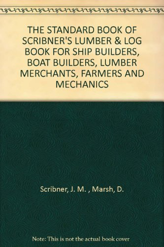 THE STANDARD BOOK OF SCRIBNER'S LUMBER & LOG BOOK FOR SHIP BUILDERS, BOAT BUILDERS, LUMBER MERCHANTS, FARMERS AND MECHANICS