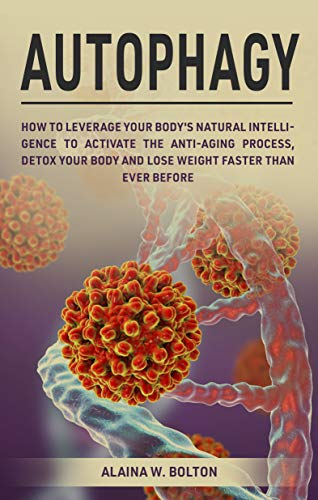 Autophagy: How to Leverage Your Body's Natural Intelligence to Activate the Anti-Age Process, Detox Your Body and Lose Weight Faster Than Ever Before by [W. Bolton, Alaina]