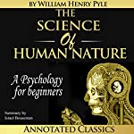 The Science of Human Nature: Unabridged Plus an Overview, Summary, Analysis, and Author Biography | William Henry Pyle,Israel Bouseman