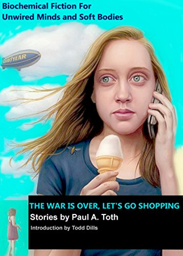 The War is Over, Let's Go Shopping: Stories by Paul A. Toth: Biochemical Fiction for Unwired Minds and Soft Bodies