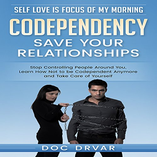 Care Controlling (Codependency - Save Your Relationships: Stop Controlling People Around You, Learn How Not to be Codependent Anymore and Take Care of Yourself)