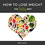 How to Lose Weight: The Healthy Way | Jake Allen