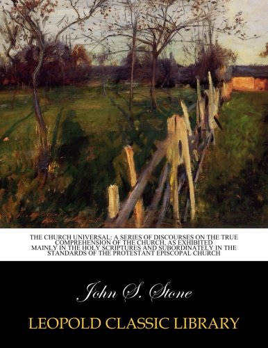 The church universal: a series of discourses on the true comprehension of the church, as exhibited mainly in the Holy Scriptures and subordinately in the standards of the Protestant Episcopal church pdf