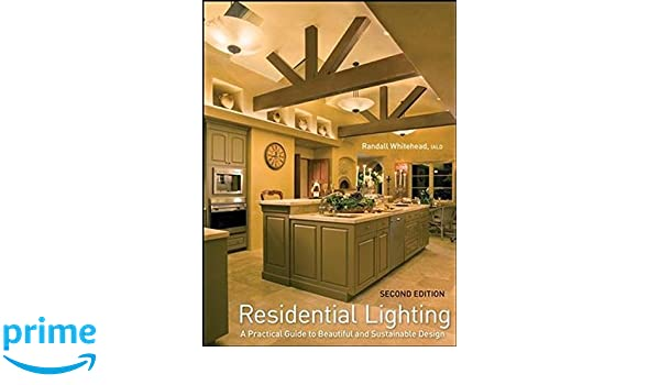 Residential Lighting A Practical Guide To Beautiful And Sustainable Design Randall Whitehead 8585529218911 Books