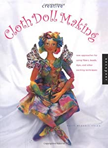 Creative Cloth Doll Making: New Approaches for Using Fibers, Beads, Dyes, and Other Exciting Techniques