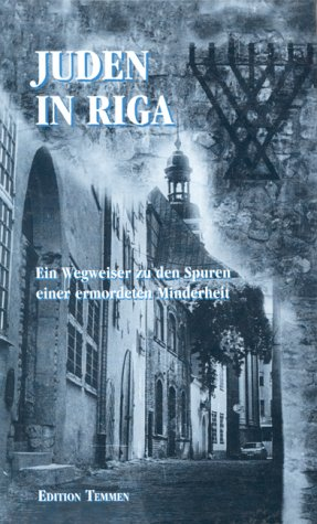 Juden in Riga: Auf den Spuren des Lebens und Wirkens einer ermordeten Minderheit : ein historischer Wegweiser