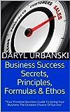 Business Success Secrets, Principles, Formulas & Ethos: Your Primitive Business Guide To Giving Your Business The Greatest Chance Of Success (BestBusinessCoach.ca Book 2)