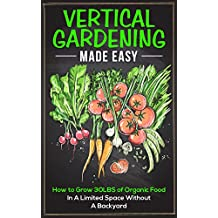 Vertical Gardening Made Easy: How To Grow 30LBS of Organic Food In A Limited Space Without A Backyard