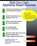 Start Your Own Appliance Repair Business: The Most Essential Appliance Repair Business Information You will Need
