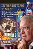 Interesting Times: China, America, and the Shifting Balance of Prestige, Chas W. Freeman, 1935982265