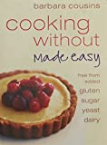 Cooking Without Made Easy: Recipes Free from Added Gluten, Sugar, Yeast, and Dairy Produce