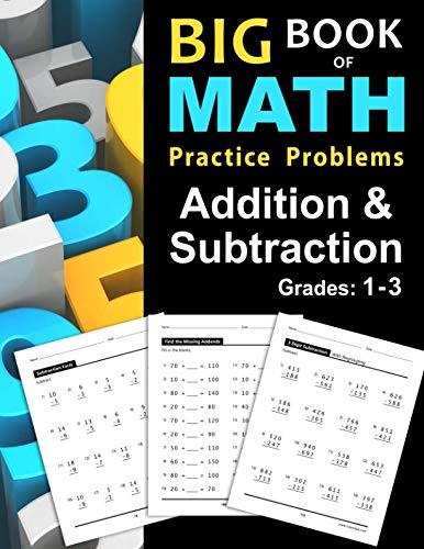 Math Practice Book - Big Book of Math Practice Problems Addition and Subtraction: Single Digit Facts / Drills, Double Digits, Triple Digits, Arithmetic With & Without Regrouping, Grades 1-3