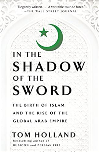 In the Shadow of the Sword: The Birth of Islam and the Rise
