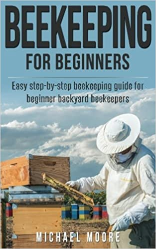 Beekeeping: The Complete Beginners Guide To Backyard Beekeeping: Simple And  Fast Step By Step Instructions To Honey Bees: Michael Moore: 9781537734606:  ...