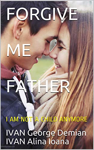 FORGIVE ME FATHER: I AM NOT A CHILD ANYMORE by [George Demian, IVAN, Alina-Ioana, IVAN]