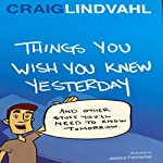 Things You Wish You Knew Yesterday: And Other Stuff You Need to Know Tomorrow | Craig Lindvahl
